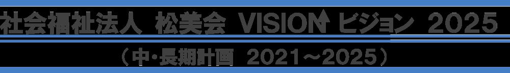 社会福祉法人 松美会 VISION ビジョン 2025(中・長期計画 2021~2025)